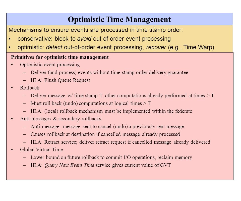 Mechanisms to ensure events are processed in time stamp order: conservative: block to avoid out of order event processing optimistic: detect out-of-or