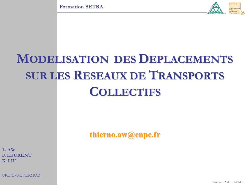 Thierno AW - LVMT Formation SETRA T. AW F. LEURENT K. LIU UPE/LVMT/ERMOD M ODELISATION DES D EPLACEMENTS SUR LES R ESEAUX DE T RANSPORTS C OLLECTIFS t