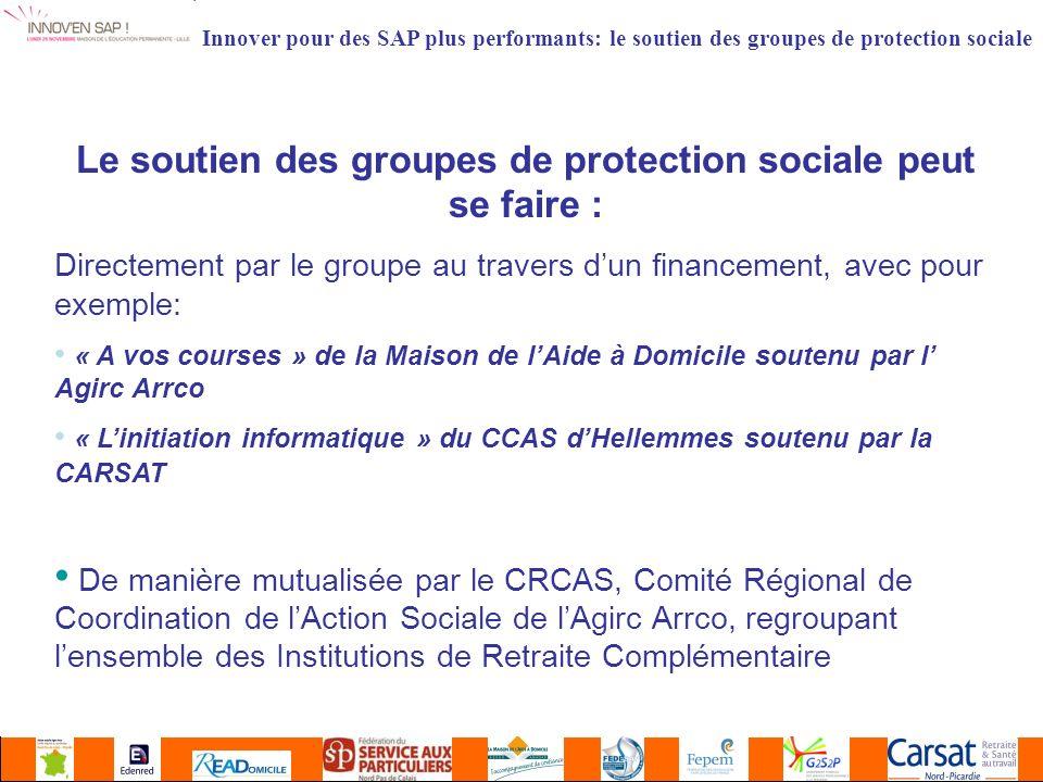 Le soutien des groupes de protection sociale peut se faire : Directement par le groupe au travers dun financement, avec pour exemple: « A vos courses » de la Maison de lAide à Domicile soutenu par l Agirc Arrco « Linitiation informatique » du CCAS dHellemmes soutenu par la CARSAT De manière mutualisée par le CRCAS, Comité Régional de Coordination de lAction Sociale de lAgirc Arrco, regroupant lensemble des Institutions de Retraite Complémentaire Innover pour des SAP plus performants: le soutien des groupes de protection sociale