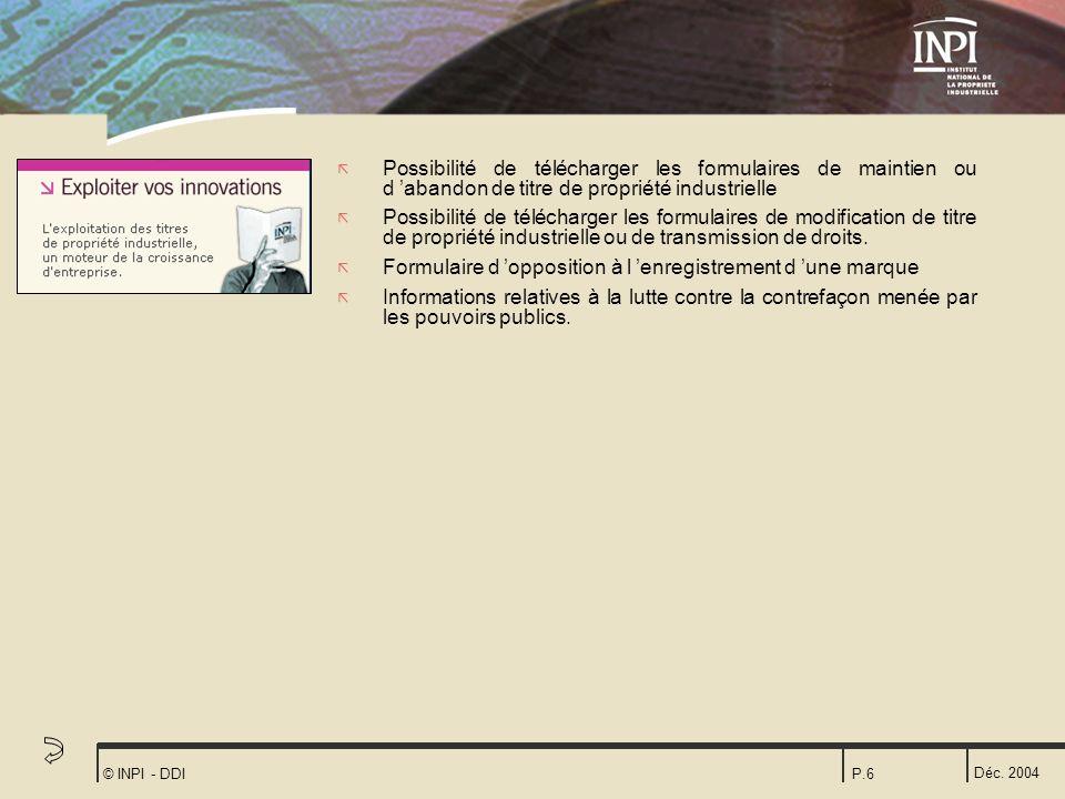 Déc. 2004 © INPI - DDIP.6 ã Possibilité de télécharger les formulaires de maintien ou d abandon de titre de propriété industrielle ã Possibilité de té