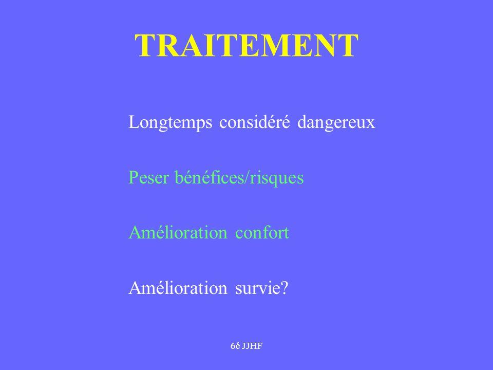 6é JJHF TRAITEMENT Longtemps considéré dangereux Peser bénéfices/risques Amélioration confort Amélioration survie?