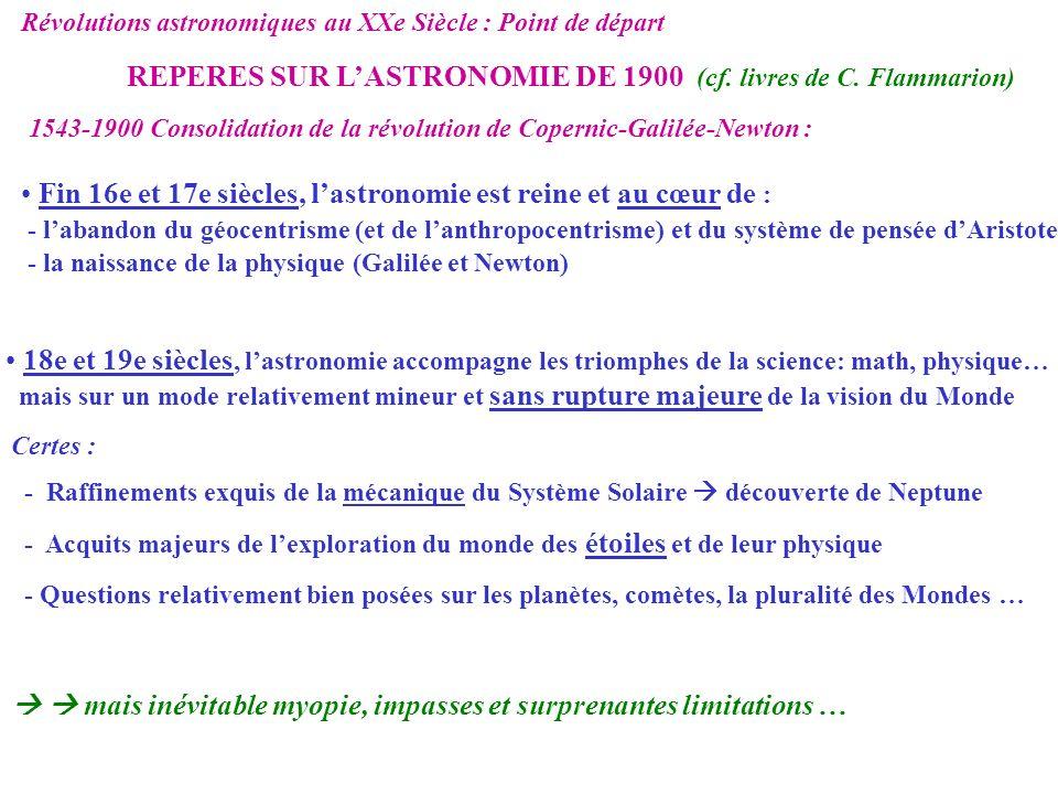 Révolutions astronomiques au XXe Siècle : Point de départ REPERES SUR LASTRONOMIE DE 1900 mais inévitable myopie, impasses et surprenantes limitations … Aucune idée des réelles échelles de dimensions, temps et énergies de lUnivers Physique limitée impossible de : - comprendre la source dénergie des étoiles et lâge de la Terre et donc du Soleil - a fortiori dimaginer les objets les plus extrêmes de lastronomie actuelle - aucune idée des échelles dénergie et de temps de lUnivers Notion de galaxie pas encore établie dimension apparente de lUnivers un million de fois plus petite que la réalité Conception de lUnivers terriblement indigente par rapport à la nôtre