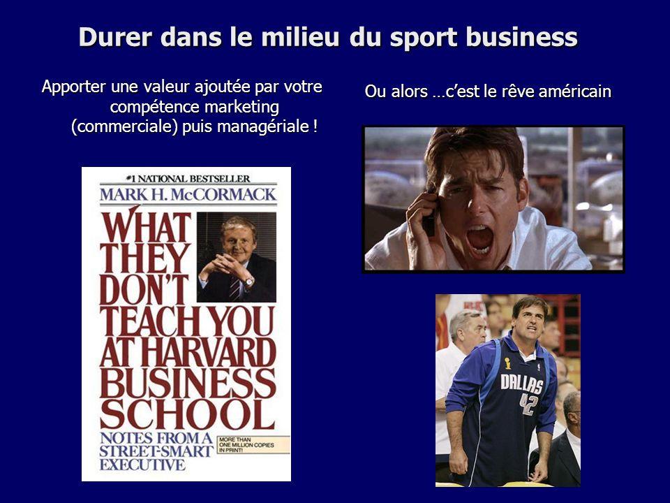 Durer dans le milieu du sport business Apporter une valeur ajoutée par votre compétence marketing (commerciale) puis managériale ! Ou alors …cest le r