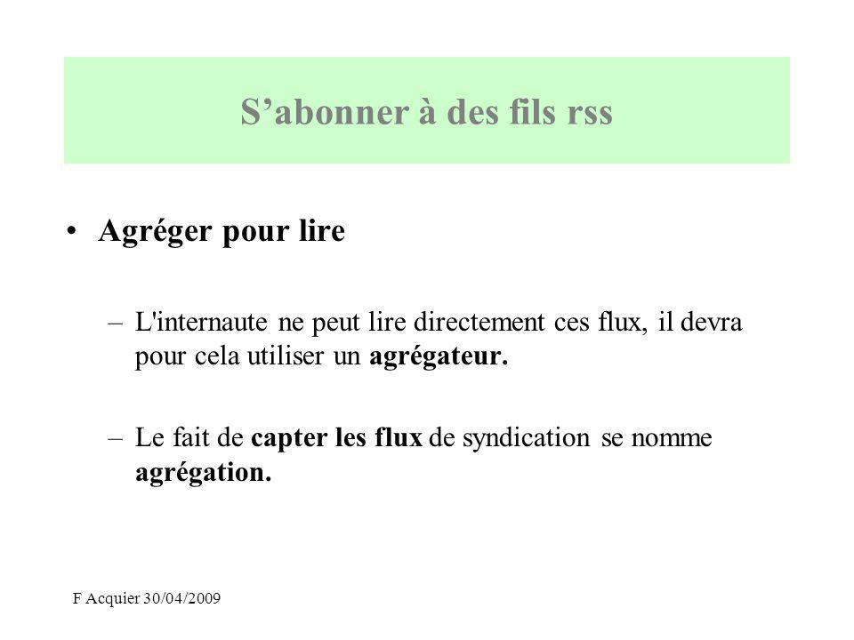 F Acquier 30/04/2009 Agréger pour lire –L'internaute ne peut lire directement ces flux, il devra pour cela utiliser un agrégateur. –Le fait de capter