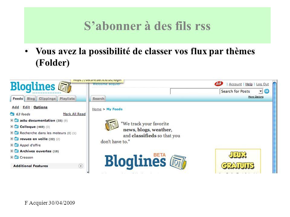F Acquier 30/04/2009 Par défaut : –les 10 derniers flux RSS du blog apparaissent ainsi dans votre agrégateur –la surveillance est effectuée toutes les heures Sabonner à des fils rss