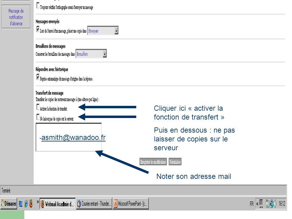 Cliquer ici « activer la fonction de transfert » Puis en dessous : ne pas laisser de copies sur le serveur Noter son adresse mail - asmith@wanadoo.fr