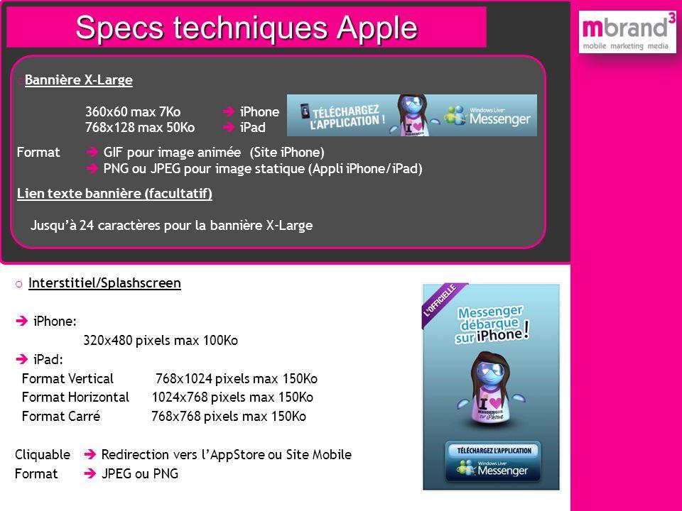 Specs techniques iPhone o Bannière X-Large 360x60 max 7Ko iPhone 768x128 max 50Ko iPad Format GIF pour image animée (Site iPhone) PNG ou JPEG pour ima