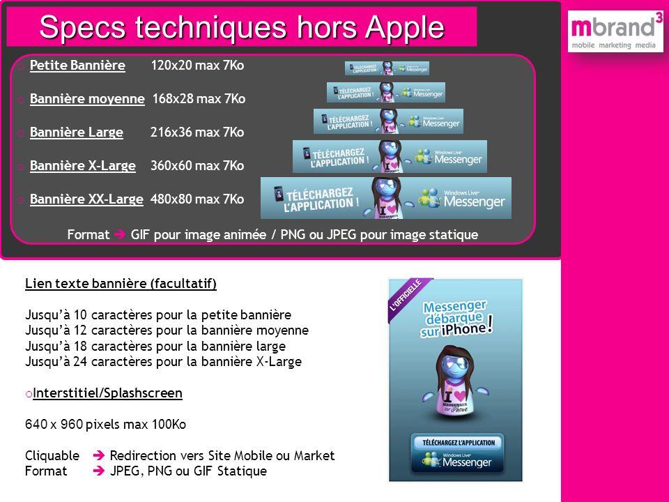 Specs techniques hors Apple o Petite Bannière 120x20 max 7Ko o Bannière moyenne 168x28 max 7Ko o Bannière Large 216x36 max 7Ko o Bannière X-Large 360x
