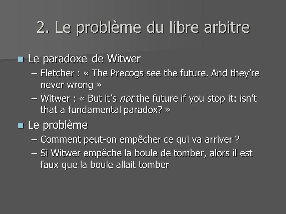 2. Le problème du libre arbitre Le paradoxe de Witwer Le paradoxe de Witwer –Fletcher : « The Precogs see the future. And theyre never wrong » –Witwer