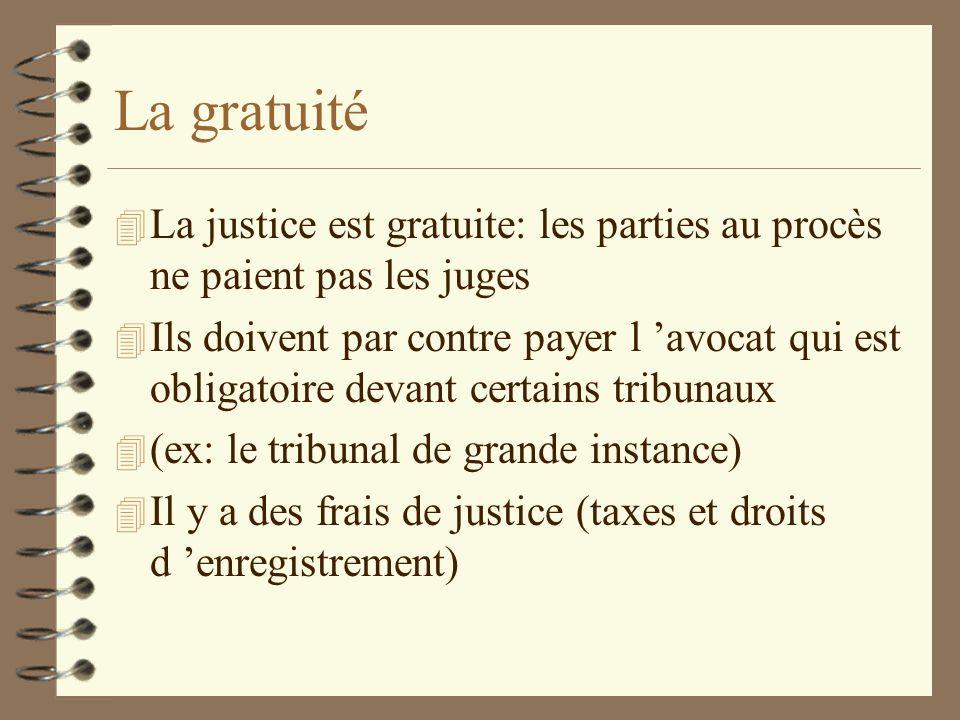 La gratuité 4 La justice est gratuite: les parties au procès ne paient pas les juges 4 Ils doivent par contre payer l avocat qui est obligatoire devan
