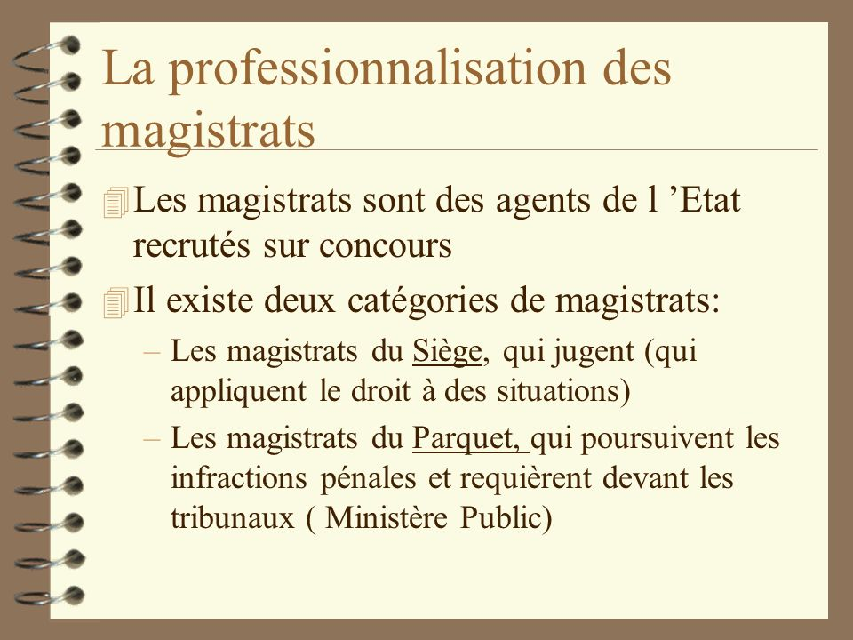 La professionnalisation des magistrats 4 Les magistrats sont des agents de l Etat recrutés sur concours 4 Il existe deux catégories de magistrats: –Le