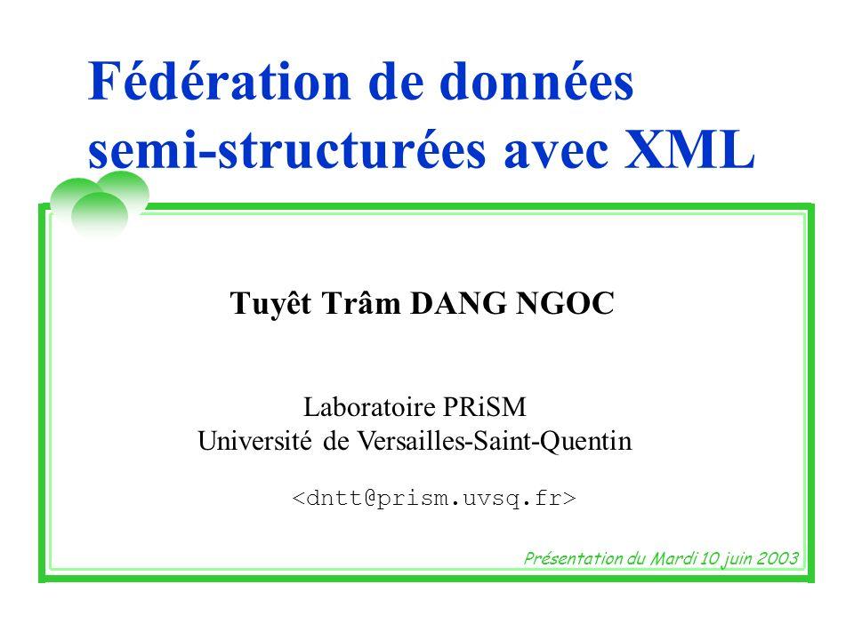 Fédération de données semi-structurées avec XML Tuyêt Trâm DANG NGOC Laboratoire PRiSM Université de Versailles-Saint-Quentin Présentation du Mardi 10