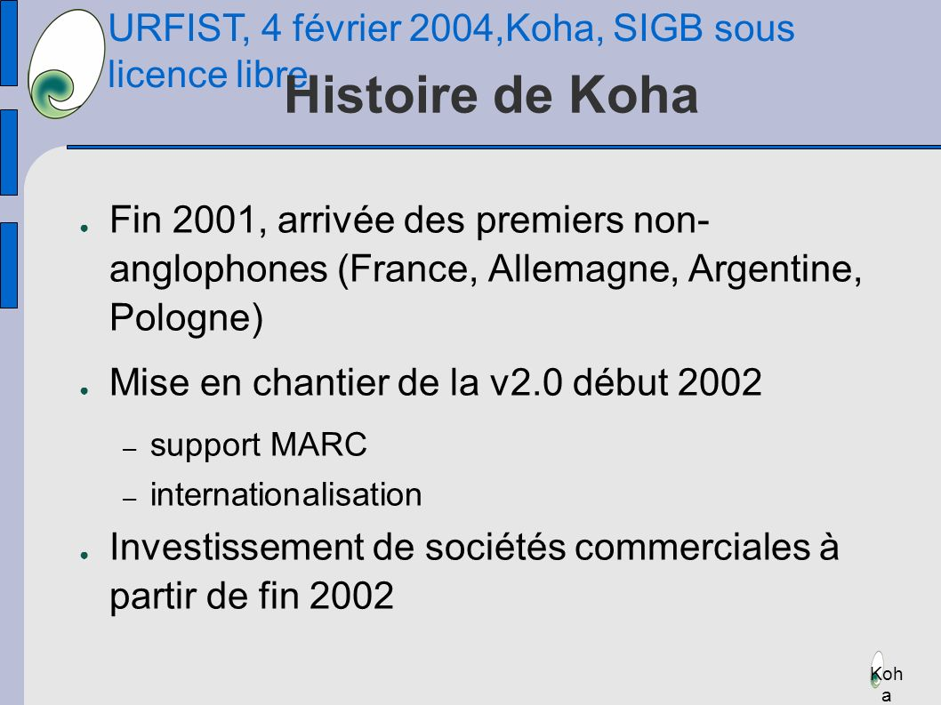 URFIST, 4 février 2004,Koha, SIGB sous licence libre Koh a Histoire de Koha Fin 2001, arrivée des premiers non- anglophones (France, Allemagne, Argentine, Pologne) Mise en chantier de la v2.0 début 2002 – support MARC – internationalisation Investissement de sociétés commerciales à partir de fin 2002