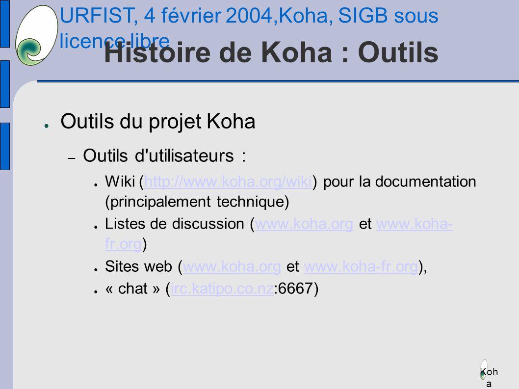 URFIST, 4 février 2004,Koha, SIGB sous licence libre Koh a Histoire de Koha : Outils Outils du projet Koha – Outils d utilisateurs : Wiki (http://www.koha.org/wiki) pour la documentation (principalement technique)http://www.koha.org/wiki Listes de discussion (www.koha.org et www.koha- fr.org)www.koha.orgwww.koha- fr.org Sites web (www.koha.org et www.koha-fr.org),www.koha.orgwww.koha-fr.org « chat » (irc.katipo.co.nz:6667)irc.katipo.co.nz