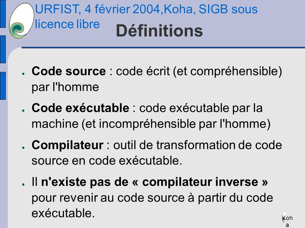 URFIST, 4 février 2004,Koha, SIGB sous licence libre Koh a Définitions Code source : code écrit (et compréhensible) par l homme Code exécutable : code exécutable par la machine (et incompréhensible par l homme) Compilateur : outil de transformation de code source en code exécutable.
