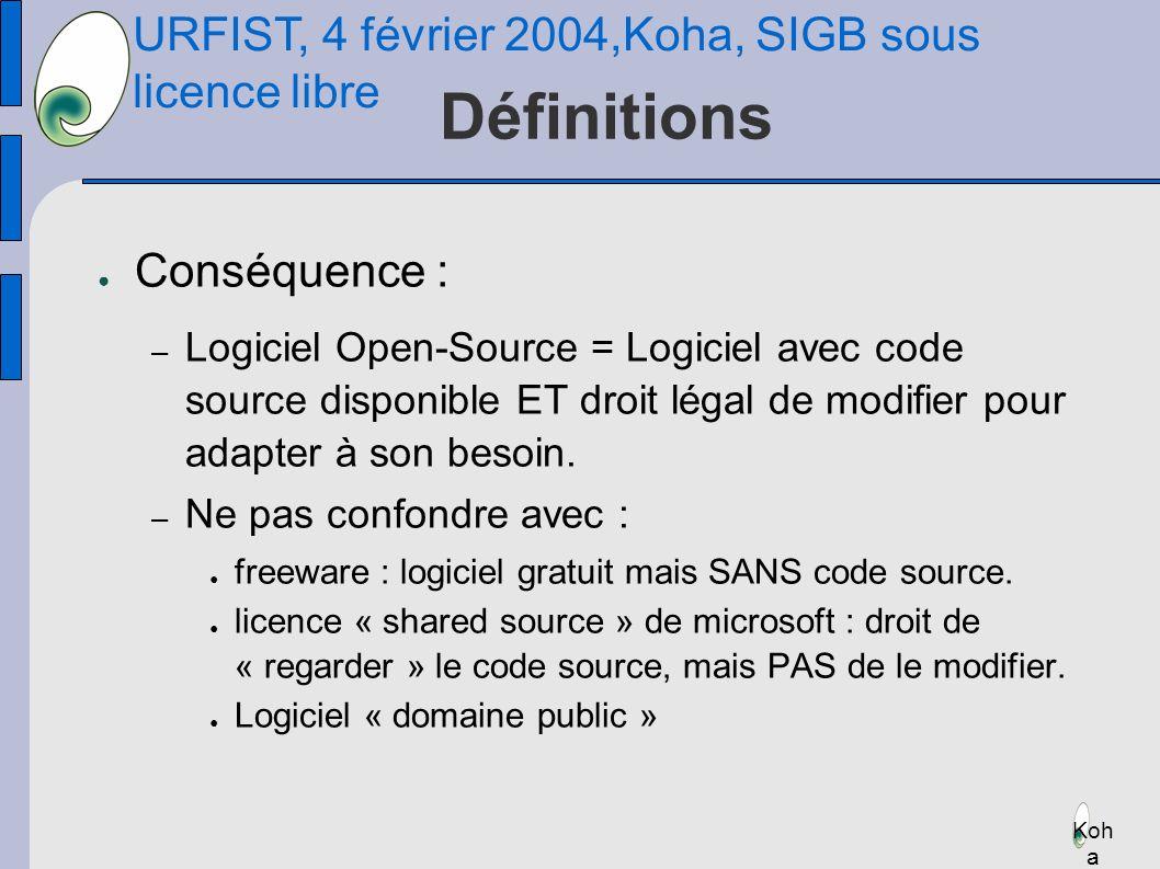 URFIST, 4 février 2004,Koha, SIGB sous licence libre Koh a Définitions Conséquence : – Logiciel Open-Source = Logiciel avec code source disponible ET droit légal de modifier pour adapter à son besoin.