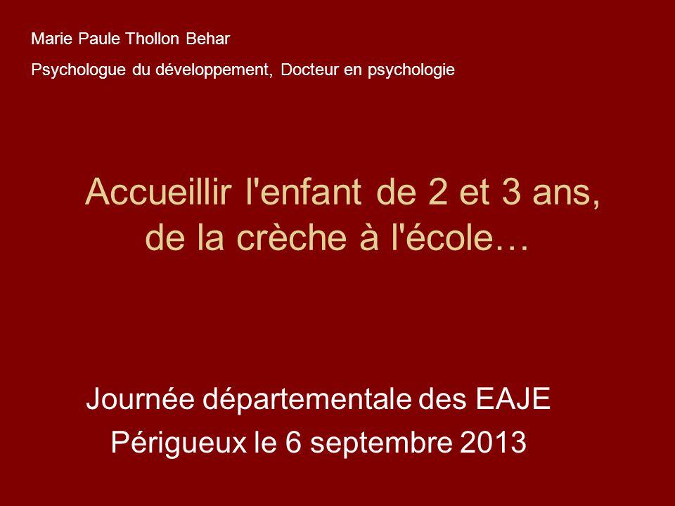Accueillir l'enfant de 2 et 3 ans, de la crèche à l'école… Journée départementale des EAJE Périgueux le 6 septembre 2013 Marie Paule Thollon Behar Psy