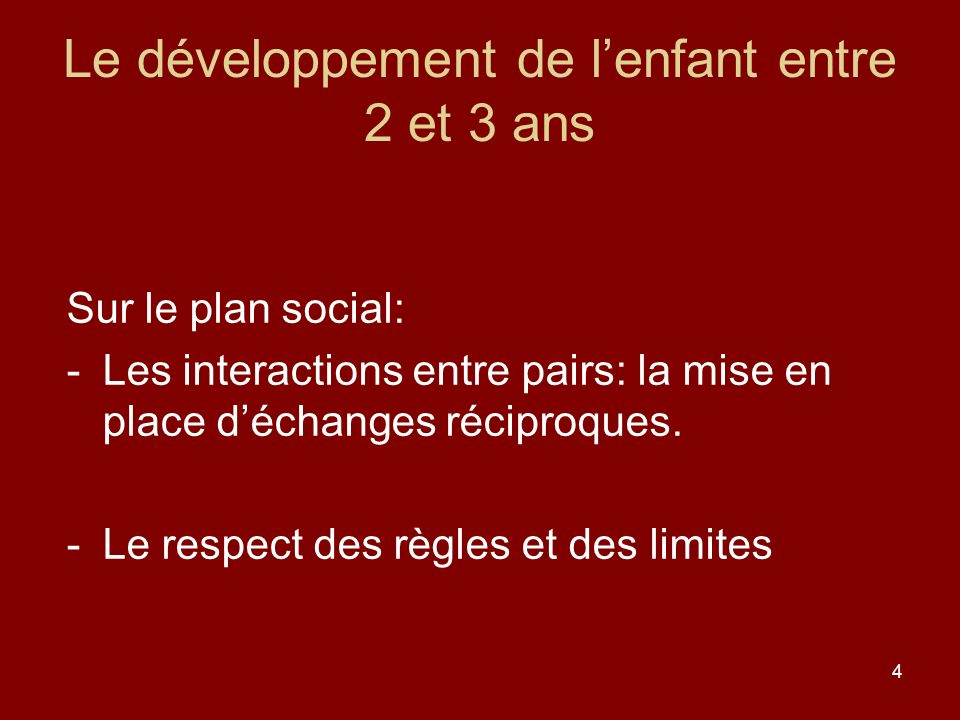 4 Le développement de lenfant entre 2 et 3 ans Sur le plan social: -Les interactions entre pairs: la mise en place déchanges réciproques. -Le respect