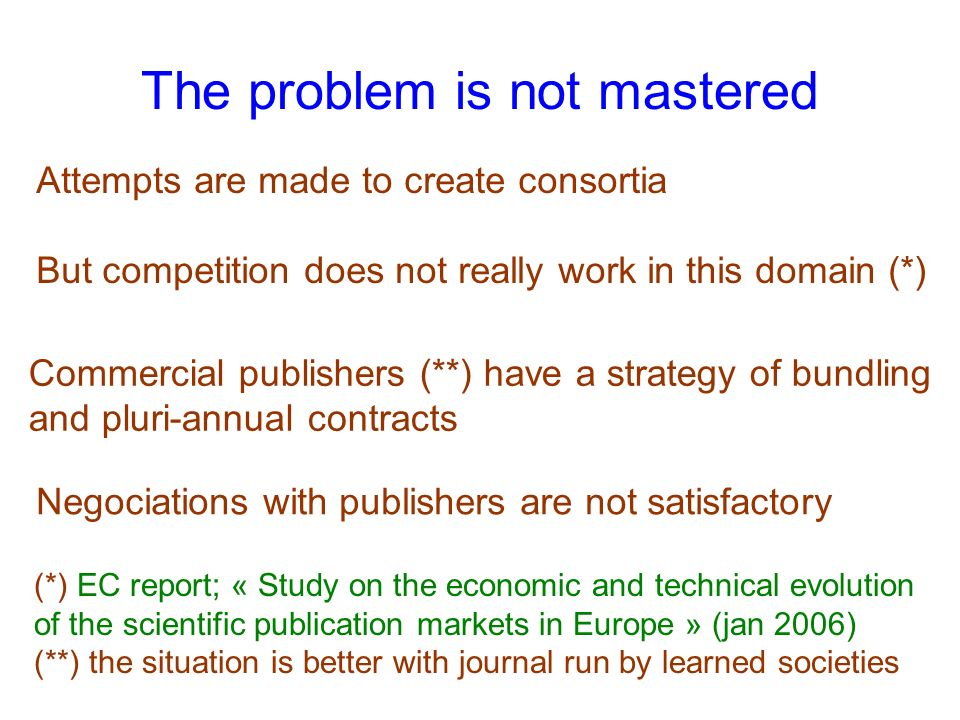 The problem is not mastered Attempts are made to create consortia But competition does not really work in this domain (*) (*) EC report; « Study on the economic and technical evolution of the scientific publication markets in Europe » (jan 2006) (**) the situation is better with journal run by learned societies Negociations with publishers are not satisfactory Commercial publishers (**) have a strategy of bundling and pluri-annual contracts