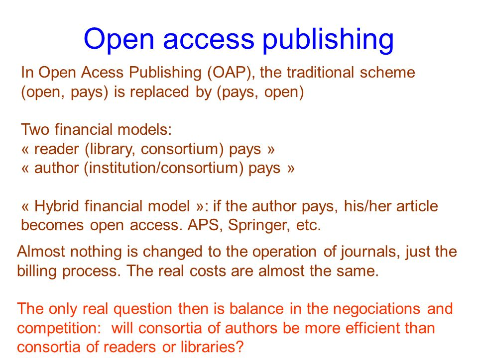 Open access publishing In Open Acess Publishing (OAP), the traditional scheme (open, pays) is replaced by (pays, open) Two financial models: « reader (library, consortium) pays » « author (institution/consortium) pays » « Hybrid financial model »: if the author pays, his/her article becomes open access.