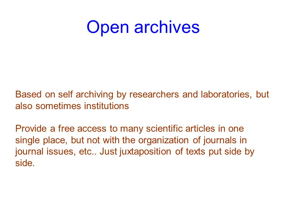 Open archives Based on self archiving by researchers and laboratories, but also sometimes institutions Provide a free access to many scientific articles in one single place, but not with the organization of journals in journal issues, etc..