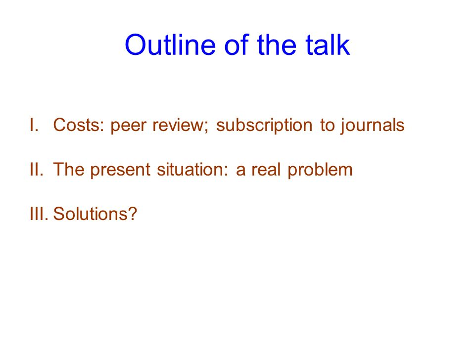 Outline of the talk I.Costs: peer review; subscription to journals II.The present situation: a real problem III.Solutions
