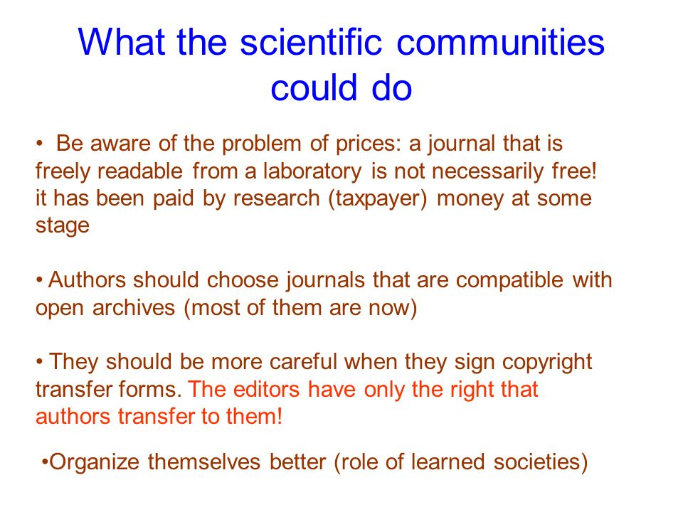 What the scientific communities could do Be aware of the problem of prices: a journal that is freely readable from a laboratory is not necessarily fre