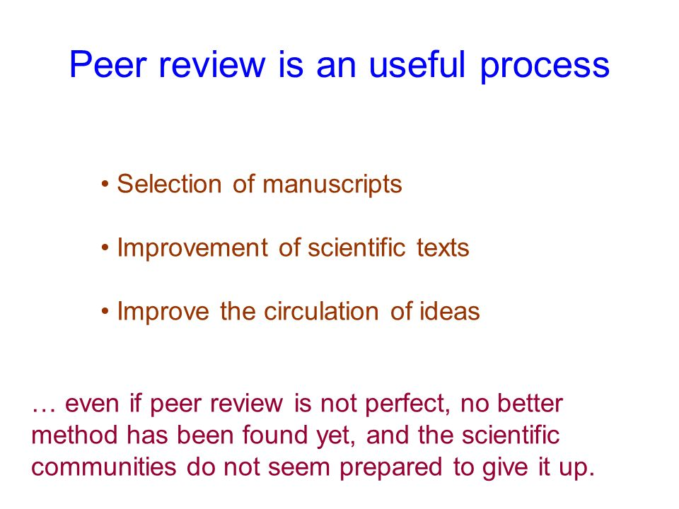 Peer review is an useful process Selection of manuscripts Improvement of scientific texts Improve the circulation of ideas … even if peer review is no