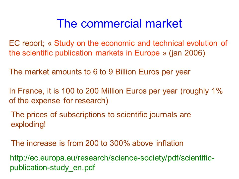 The commercial market EC report; « Study on the economic and technical evolution of the scientific publication markets in Europe » (jan 2006) The market amounts to 6 to 9 Billion Euros per year In France, it is 100 to 200 Million Euros per year (roughly 1% of the expense for research) http://ec.europa.eu/research/science-society/pdf/scientific- publication-study_en.pdf The prices of subscriptions to scientific journals are exploding.