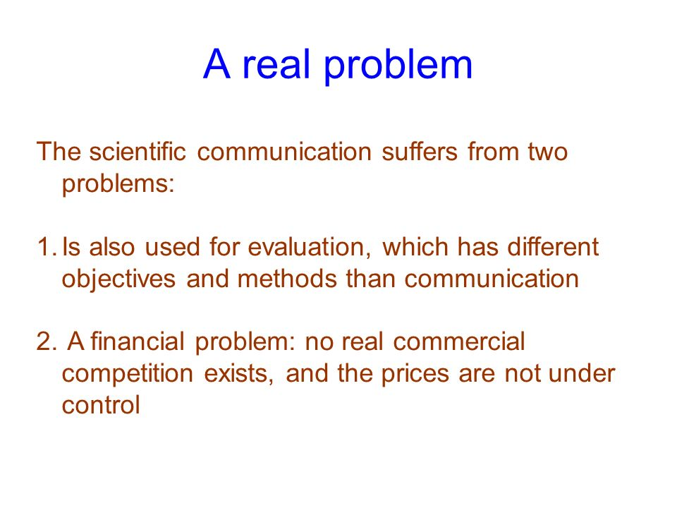 A real problem The scientific communication suffers from two problems: 1.Is also used for evaluation, which has different objectives and methods than communication 2.