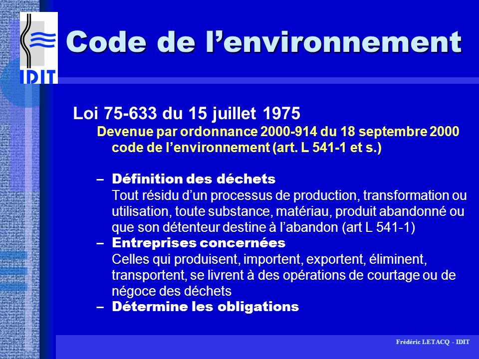Frédéric LETACQ - IDIT Décret 90-267 du 23 mars 1990 Relatif à limportation, lexportation et au transit de déchets générateurs de nuisances –Fixe les obligations en matière dimportation, dexportation et de transit -Prévoit un régime dautorisation préfectorale (délivrance dun certificat dautorisation) -Impose un document de suivi -décret contraire à la réglementation communautaire (circulaire du 27 mai 1994)