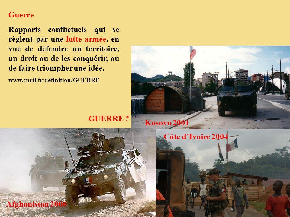 Kosovo 2001 Côte dIvoire 2004 Afghanistan 2006 Guerre Rapports conflictuels qui se règlent par une lutte armée, en vue de défendre un territoire, un d