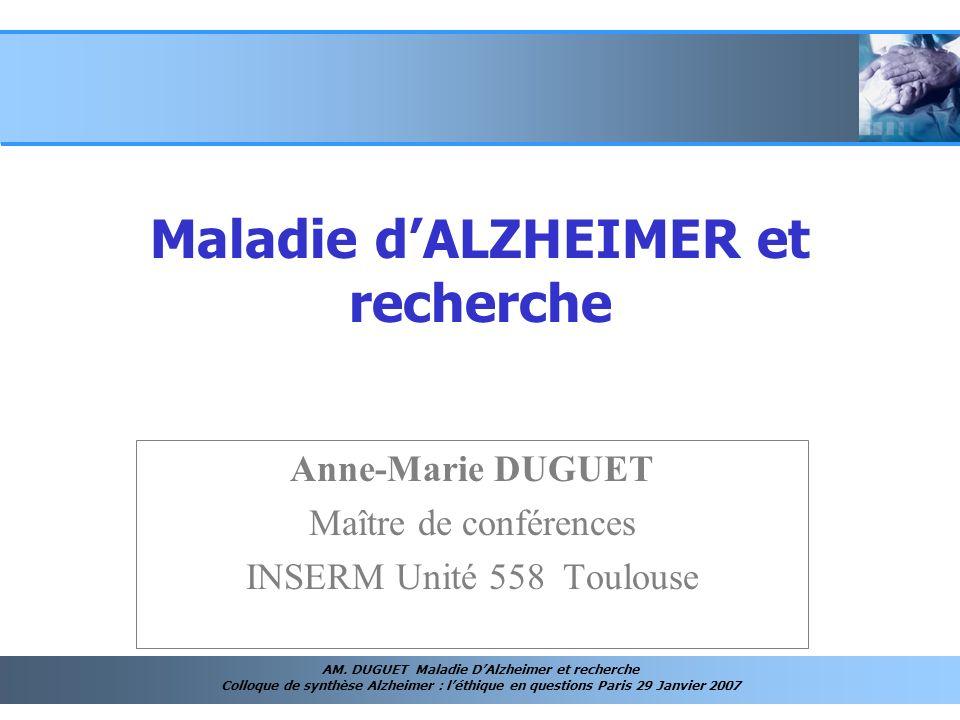 AM. DUGUET Maladie DAlzheimer et recherche Colloque de synthèse Alzheimer : léthique en questions Paris 29 Janvier 2007 Anne-Marie DUGUET Maître de co