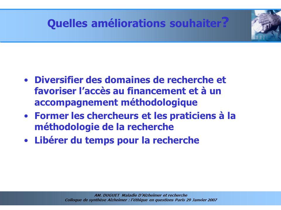 AM. DUGUET Maladie DAlzheimer et recherche Colloque de synthèse Alzheimer : léthique en questions Paris 29 Janvier 2007 Quelles améliorations souhaite
