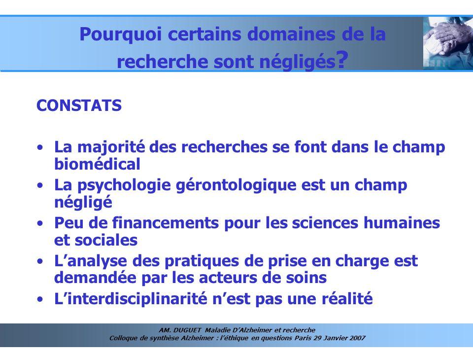 AM. DUGUET Maladie DAlzheimer et recherche Colloque de synthèse Alzheimer : léthique en questions Paris 29 Janvier 2007 Pourquoi certains domaines de