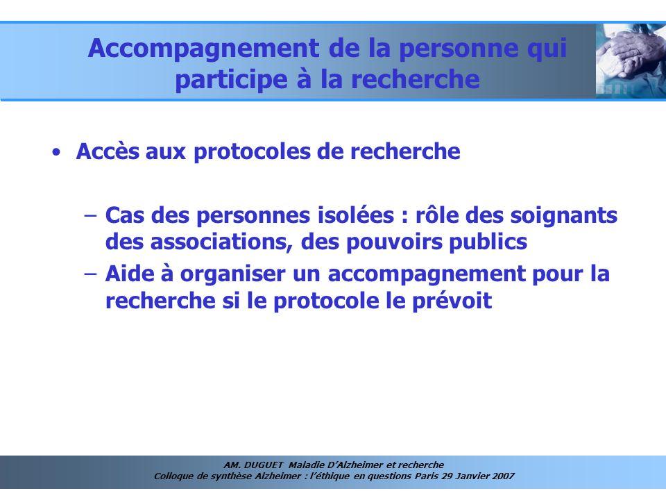 AM. DUGUET Maladie DAlzheimer et recherche Colloque de synthèse Alzheimer : léthique en questions Paris 29 Janvier 2007 Accompagnement de la personne
