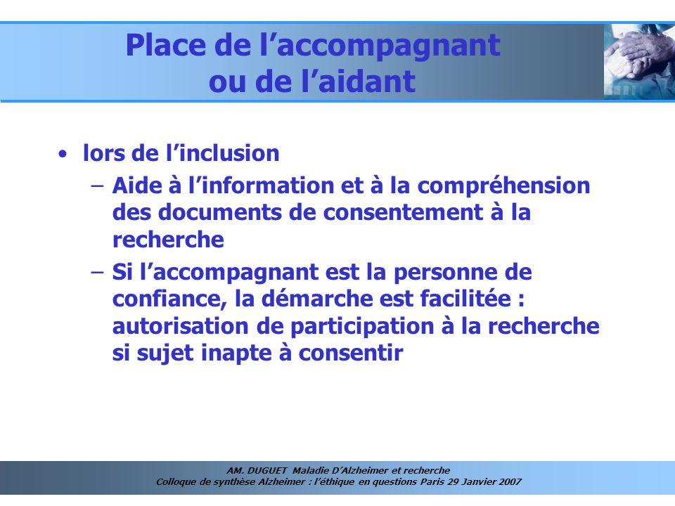 AM. DUGUET Maladie DAlzheimer et recherche Colloque de synthèse Alzheimer : léthique en questions Paris 29 Janvier 2007 Place de laccompagnant ou de l