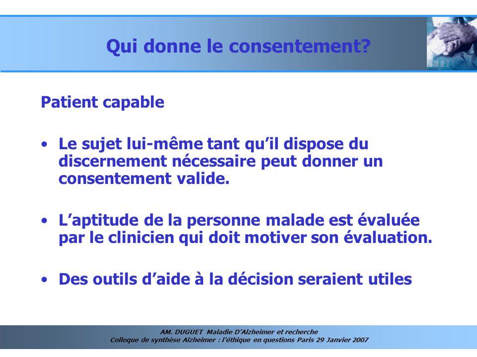 AM. DUGUET Maladie DAlzheimer et recherche Colloque de synthèse Alzheimer : léthique en questions Paris 29 Janvier 2007 Qui donne le consentement? Pat