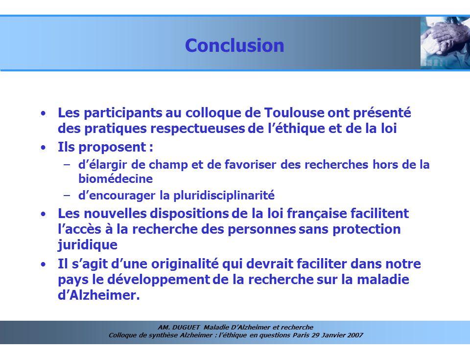 AM. DUGUET Maladie DAlzheimer et recherche Colloque de synthèse Alzheimer : léthique en questions Paris 29 Janvier 2007 Conclusion Les participants au