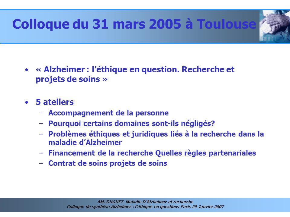 AM. DUGUET Maladie DAlzheimer et recherche Colloque de synthèse Alzheimer : léthique en questions Paris 29 Janvier 2007 Colloque du 31 mars 2005 à Tou
