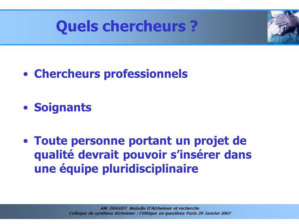 AM. DUGUET Maladie DAlzheimer et recherche Colloque de synthèse Alzheimer : léthique en questions Paris 29 Janvier 2007 Quels chercheurs ? Chercheurs