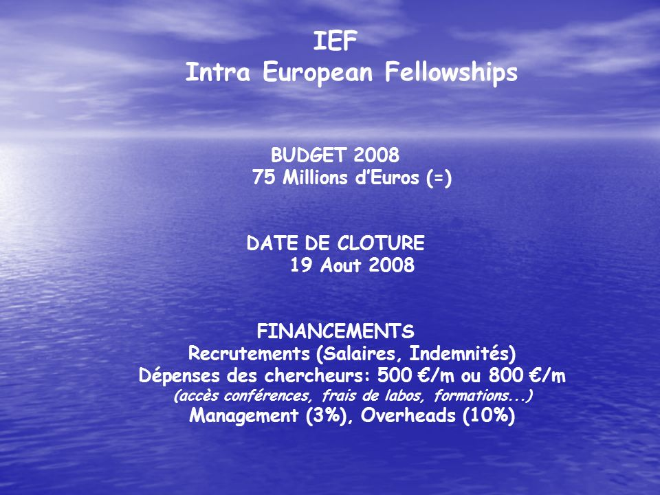 IEF Intra European Fellowships BUDGET 2008 75 Millions dEuros (=) DATE DE CLOTURE 19 Aout 2008 FINANCEMENTS Recrutements (Salaires, Indemnités) Dépens