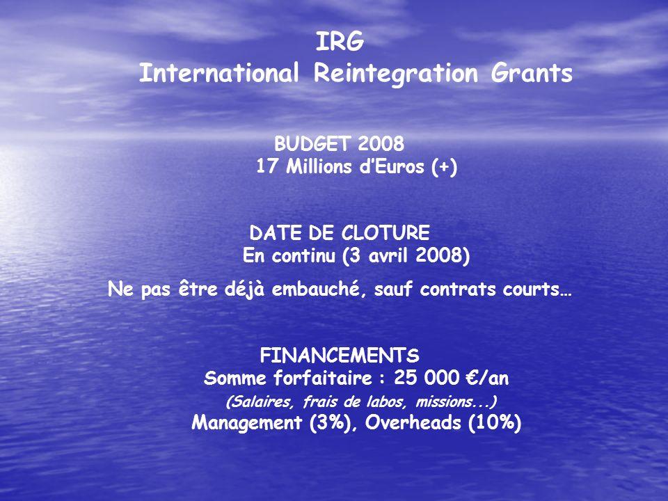 IRG International Reintegration Grants BUDGET 2008 17 Millions dEuros (+) DATE DE CLOTURE En continu (3 avril 2008) Ne pas être déjà embauché, sauf co