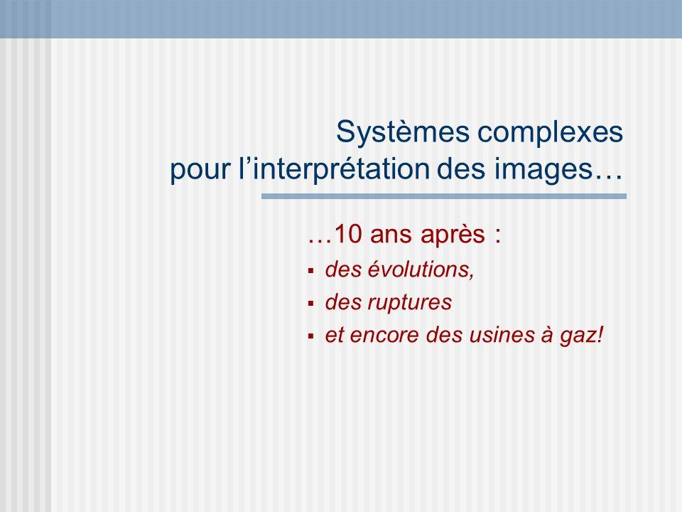Systèmes complexes pour linterprétation des images… …10 ans après : des évolutions, des ruptures et encore des usines à gaz!
