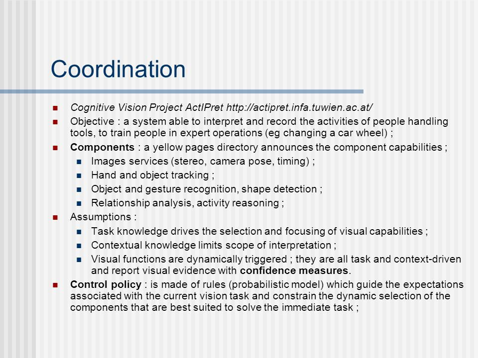 Coordination Cognitive Vision Project ActIPret http://actipret.infa.tuwien.ac.at/ Objective : a system able to interpret and record the activities of