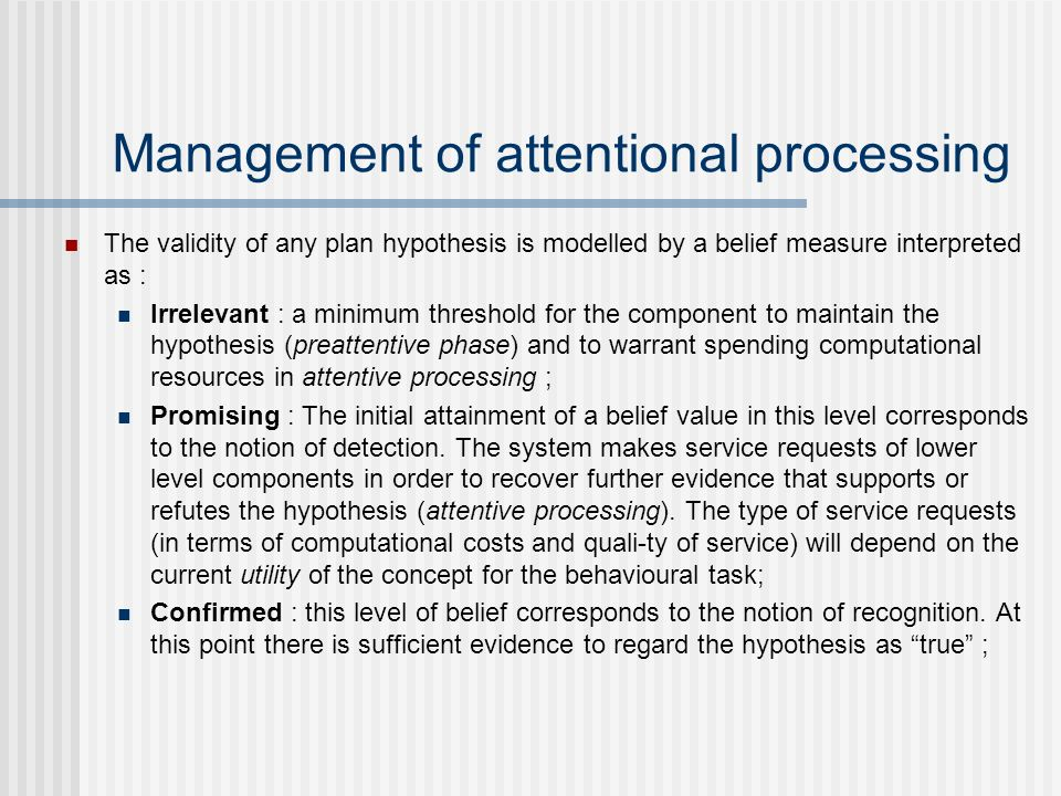 Management of attentional processing The validity of any plan hypothesis is modelled by a belief measure interpreted as : Irrelevant : a minimum thres