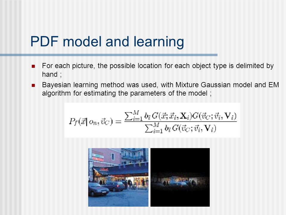 PDF model and learning For each picture, the possible location for each object type is delimited by hand ; Bayesian learning method was used, with Mix