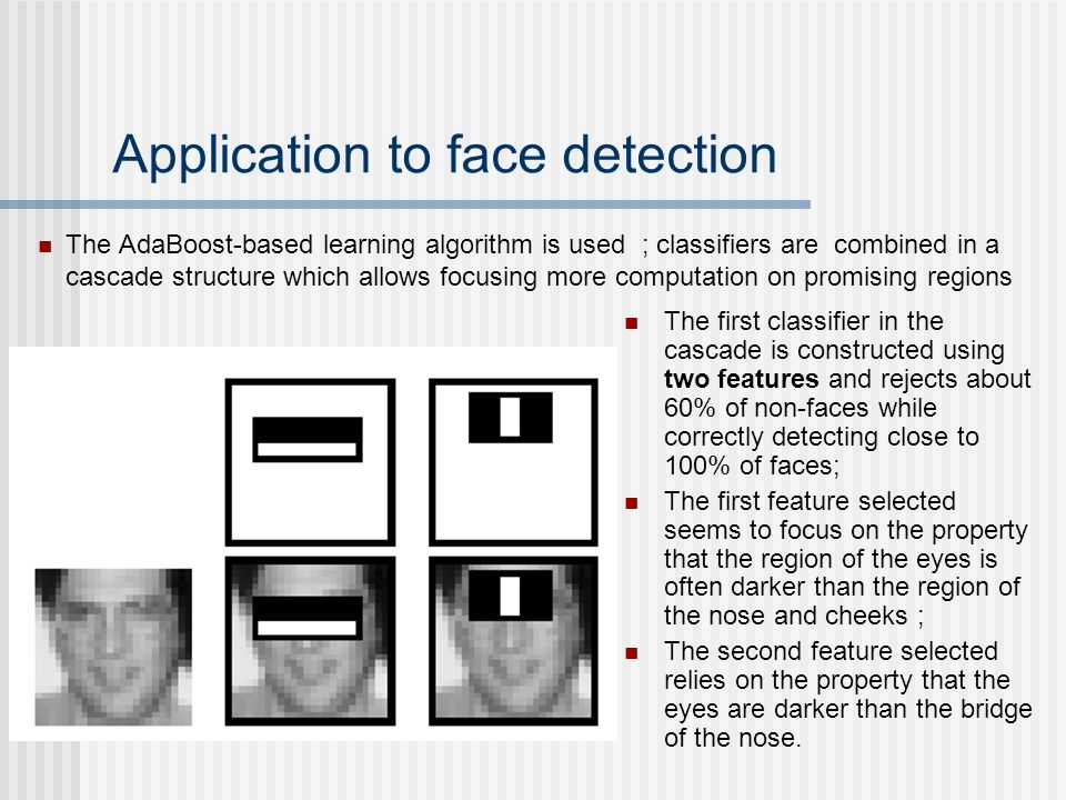 Application to face detection The first classifier in the cascade is constructed using two features and rejects about 60% of non-faces while correctly