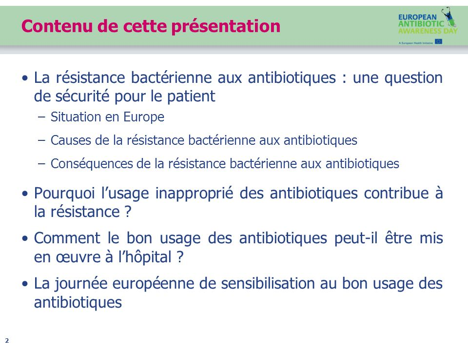 Contenu de cette présentation La résistance bactérienne aux antibiotiques : une question de sécurité pour le patient –Situation en Europe –Causes de l