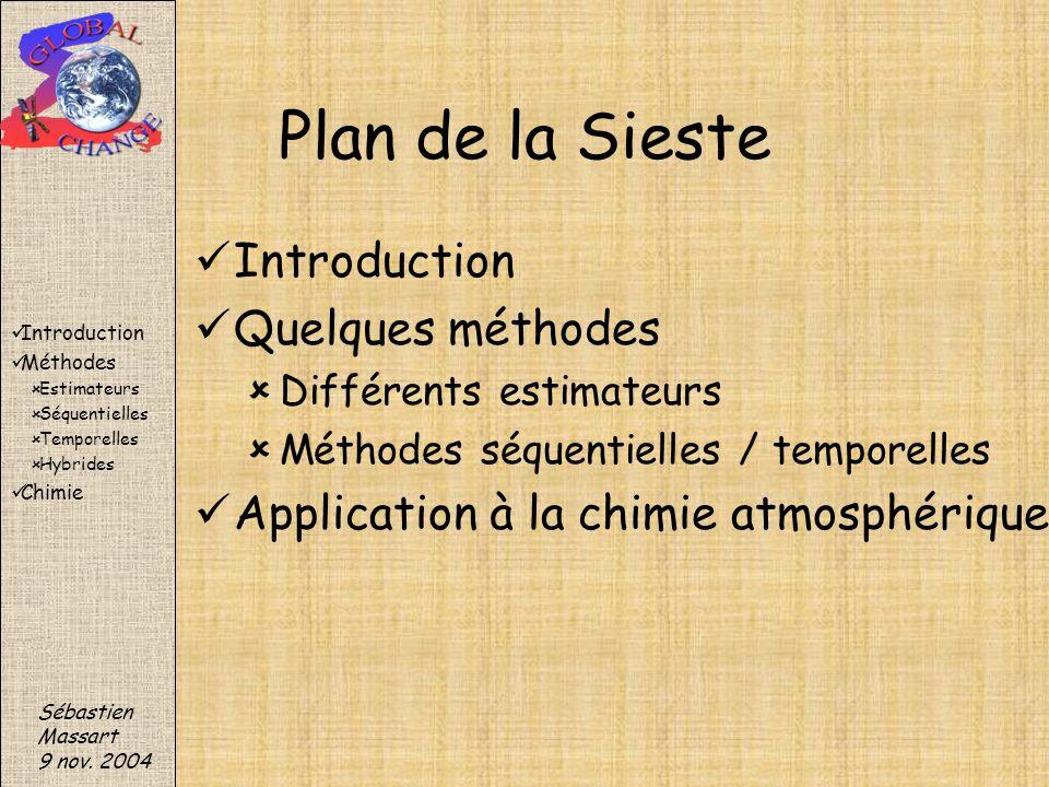 Plan de la Sieste Introduction Quelques méthodes Différents estimateurs Méthodes séquentielles / temporelles Application à la chimie atmosphérique Séb